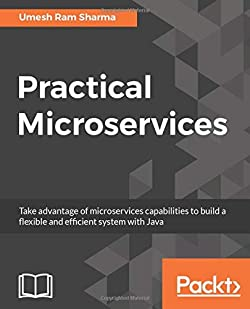 Practical Microservices: Take advantage of microservices capabilities to build a flexible and efficient system with Java