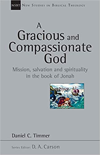 A Gracious and Compassionate God: Mission, Salvation and Spirituality in the Book of Jonah (New Studies in Biblical Theology, Volume 26)