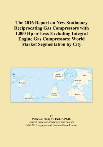 The 2016 Report on New Stationary Reciprocating Gas Compressors with 1,000 Hp or Less Excluding Integral Engine Gas Compressors: World Market Segmentation by City ()