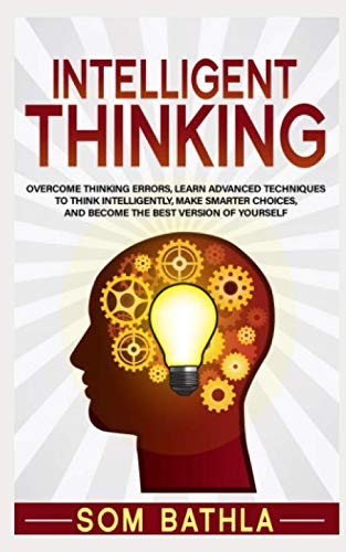 Intelligent Thinking: Overcome Thinking Errors, Learn Advanced Techniques to Think Intelligently, Make Smarter Choices, and Become the Best Version of Yourself (Power-Up Your Brain Series) (Blink The Art Of Thinking Without Thinking)