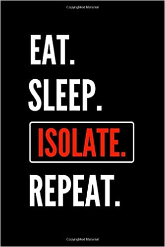 Eat. Sleep. Isolate. Repeat.: Funny Self Isolation Notebook Journal.  Quarantine Humor for Coworkers and Friends. Social Distancing Sarcastic  Quotes.: Press, Twisted Journaling: 9798639563256: Amazon.com: Books