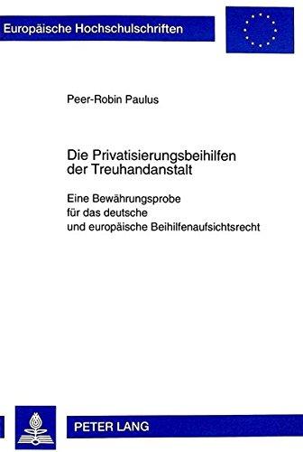 Die Privatisierungsbeihilfen der Treuhandanstalt Berlin: Eine Bewährungsprobe für das deutsche und europäische Beihilfenaufsichtsrecht (Europäische Hochschulschriften Recht) (German Edition) by Peter Lang GmbH, Internationaler Verlag der Wissenschaften