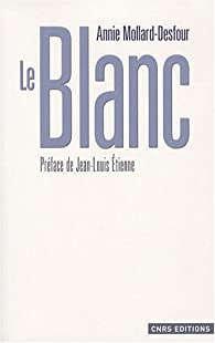 Le Blanc : Dictionnaire de la couleur, mots et expressions d'aujourd'hui (XXe-XXIe siècles) par Annie Mollard-Desfour