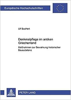 Denkmalpflege Im Antiken Griechenland: Manahmen Zur Bewahrung Historischer Bausubstanz (Europaische Hochschulschriften. Reihe XXXVIII, Archaologie, )