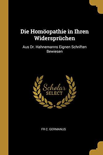 Die Homöopathie in Ihren Widersprüchen: Aus Dr. Hahnemanns Eignen Schriften Bewiesen