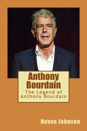 Anthony Bourdain: The Legend of Anthony Bourdain by Naven Johnson