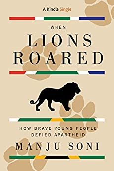 When Lions Roared: How Brave Young People Defied Apartheid (Kindle Single) by [Soni, Manju]