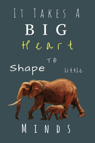 It Takes A Big Heart to shape little minds: (Inspirational Notebooks For Teachers) Teacher Notebook And Journal: End of Year Teacher Gifts