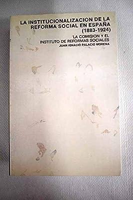La institucionalización de la Reforma Social en España 1883-1924 . La Comisión y el Instituto de Reformas Sociales Coleccion Historia social: Amazon.es: Palacio Morena, Juan Ignacio: Libros