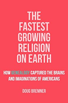 The Fastest Growing Religion on Earth: How Genealogy Captured the Brains and Imaginations of Americans by [Bremner, Doug]