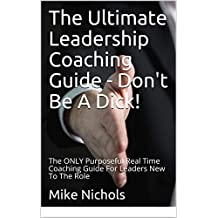 The Ultimate Leadership Coaching Guide - Don't Be A Dick!: The ONLY Purposeful Real Time Coaching Guide For Leaders New To The Role