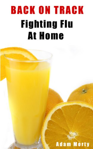 Back On Track - Fighting Flu At Home, How To Prevent And Cure Flu Using Home Remedies, Get Rid Of Flu Fast!