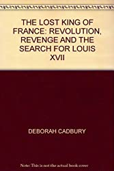 THE LOST KING OF FRANCE: REVOLUTION, REVENGE AND THE SEARCH FOR LOUIS XVII