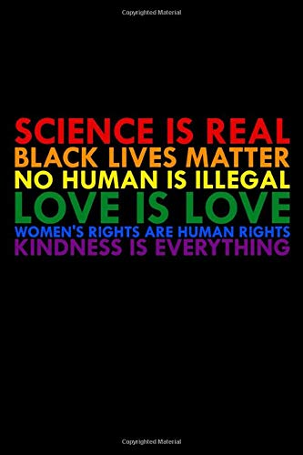 Sience Is Real Black Lives Matter No Human Is Illegal Love Is Love Women S Rights Are Human Rights Kindness Is Everything Colorful Notepad For Lgbt Lesbian Wedding Planner 100 Lined Pages