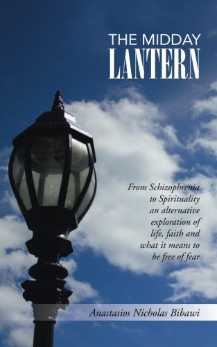 Download The Midday Lantern: From Schizophrenia to Spirituality an alternative exploration of life, faith and what it means to be free of fear ebook