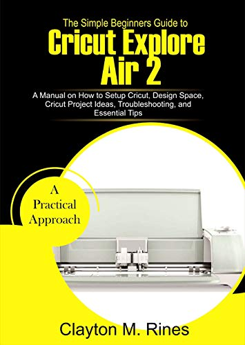 The Simple Beginners Guide to Cricut Explore Air 2: A Manual on how to Setup Cricut, Design Space, Cricut Project Ideas, Troubleshooting, and Essential