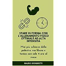 Stare in forma con l'Allenamento Fisico Ottimale ad Alta Intensità: Allenarsi bene ma non troppo in 4 ore al mese (Il Segreto dei Centenari Vol. 8) (Italian Edition)