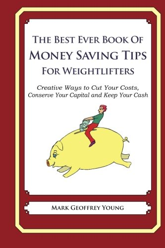 The Best Ever Book of Money Saving Tips for Weightlifters: Creative Ways to Cut Your Costs, Conserve Your Capital And Keep Your Cash pdf epub