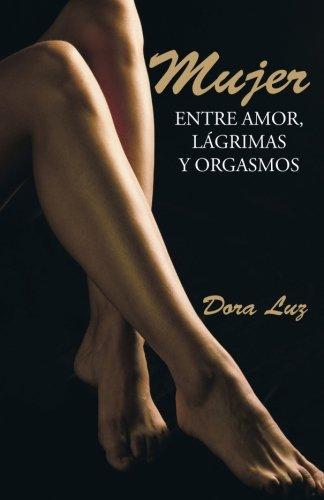 Mujer: Entre amor, lagrimas y orgasmos (Spanish Edition) [Dora Luz] (Tapa Blanda)