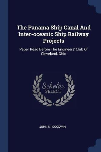 (The Panama Ship Canal And Inter-oceanic Ship Railway Projects: Paper Read Before The Engineers' Club Of Cleveland, Ohio )