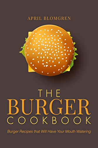 The Burger Cookbook: Burger Recipes that Will Have Your Mouth Watering by April Blomgren