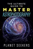 The Ultimate Guide To Master Astrophotography