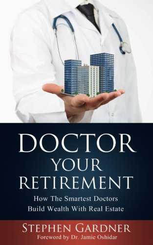 Doctor Your Retirement: How The Smartest Doctors Build Wealth With Real Estate