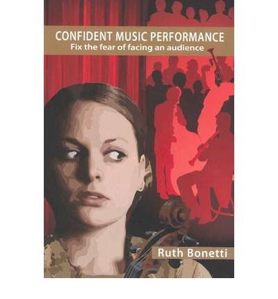 Confident Music Performance: Fix the Fear of Facing an Audience (Taking Centre Stage) by Ruth Bonetti (2003-05-01) ebook