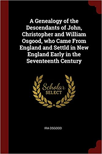 Book A Genealogy of the Descendants of John, Christopher and William Osgood, who Came From England and Settld in New England Early in the Seventeenth Century