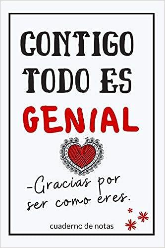 Contigo Todo Es Genial.: Cuaderno De Notas Regalo Para Seres ...