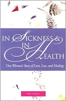 In Sickness and in Health: One Woman's Story of Love, Loss, and Healing by Gail Lynch (2001-12-13)
