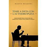 Stare a dieta con l'autodisciplina: Come perdere peso e diventare sani nonostante voglie e poca forza di volontà (Italian Edition)