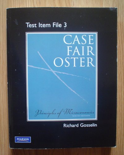 Principles of Microeconomics 9/e by Case, Fair & Oster TEST ITEM FILE 3 by Richard Gosselin (Ninth Edition)