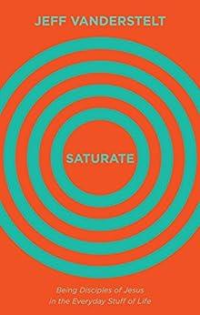Saturate: Being Disciples of Jesus in the Everyday Stuff of Life by [Vanderstelt, Jeff]