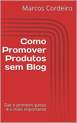 Como Promover Produtos sem Blog: Dar o primeiro passo é o mais importante (Empreendedorismo Digital Livro 1)