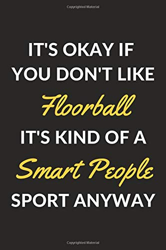It's Okay If You Don't Like Floorball It's Kind Of A Smart People Sport Anyway  A Floorball Journal Notebook To Take Notes To Do List And Notepad  6' X 9'   120 Pages