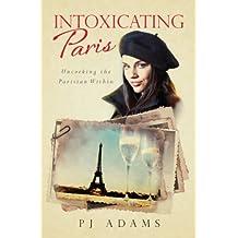 Intoxicating Paris: Uncorking the Parisian Within (PJ Adams Intoxicating Travel Series)