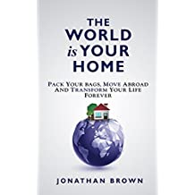 The World is Your Home: Pack your bags, move abroad, and transform your life forever