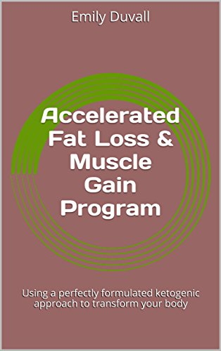 Accelerated Fat Loss & Muscle Gain Program: Using a perfectly formulated ketogenic approach to transform your body (Accelerated Fat)