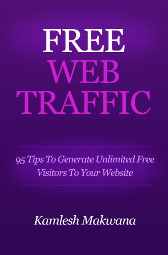 Free Web Traffic: 95 Tips To Generate Unlimited Free Visitors To Your Website