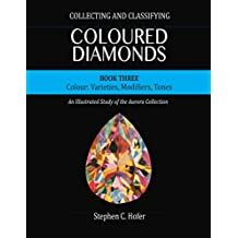 Collecting and Classifying Coloured Diamonds: Colour: Varieties, Modifiers, Tones (An Illustrated Study of the Aurora Collection Book 3)