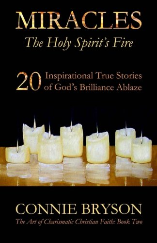 MIRACLES-The-Holy-Spirits-Fire-20-Inspirational-True-Stories-of-Gods-Brilliance-Ablaze-The-Art-of-Charismatic-Christian-Faith-Volume-2