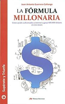 La fórmula millonaria: Cómo ayudo a aficionados de internet a ganar 100,000 dólares en tres meses (Spanish Edition) by [Cañongo, Juan Antonio Guerrero]