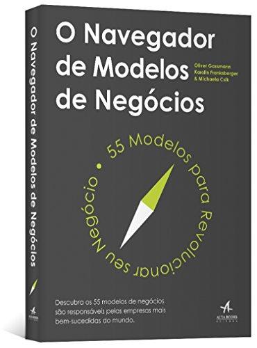 O Navegador de Modelos de Negócios. 55 Modelos Para Revolucionar Seu Negócio