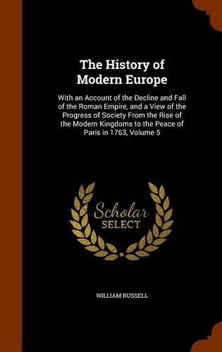 Download The History of Modern Europe: With an Account of the Decline and Fall of the Roman Empire, and a View of the Progress of Society From the Rise of the ... to the Peace of Paris in 1763, Volume 5 pdf