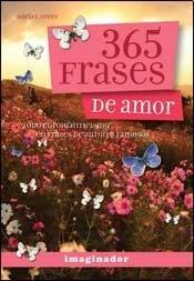 365 frases de amor / 365 Love Phrases: Todo el romanticismo en frases de autores famosos / All the Romanticism in Phrases by Famous Authors
