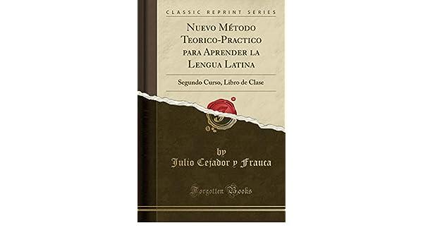 Nuevo Método Teorico-Practico para Aprender la Lengua Latina: Segundo Curso, Libro de Clase (Classic Reprint) (Spanish Edition): Julio Cejador y Frauca: ...