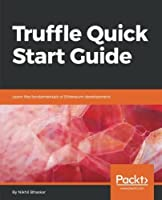 Truffle Quick Start Guide: Learn the fundamentals of Ethereum development Front Cover