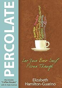 Percolate: Let Your Best Self Filter Through by Elizabeth Hamilton-Guarino, Katie Eastman, Dr. Katie Eastman
