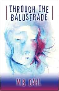Through the Balustrade: M. B. Dahl: 9780989106405: Amazon